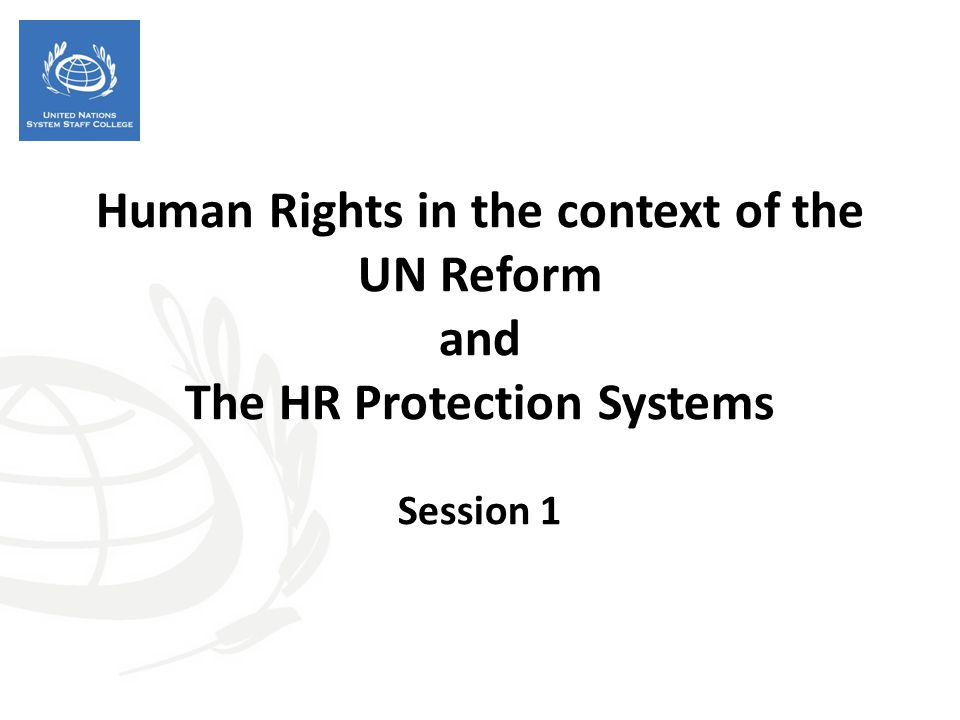 Human Rights in the context of the UN Reform and The HR Protection Systems Session 1