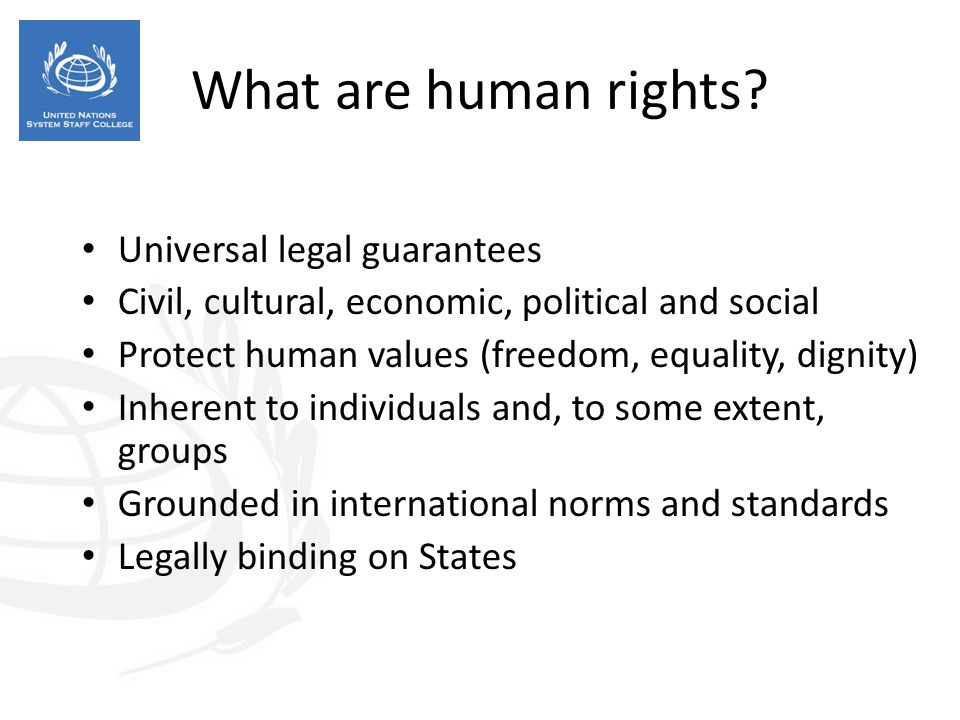 Universal legal guarantees Civil, cultural, economic, political and social Protect human values (freedom, equality, dignity) Inherent to individuals a