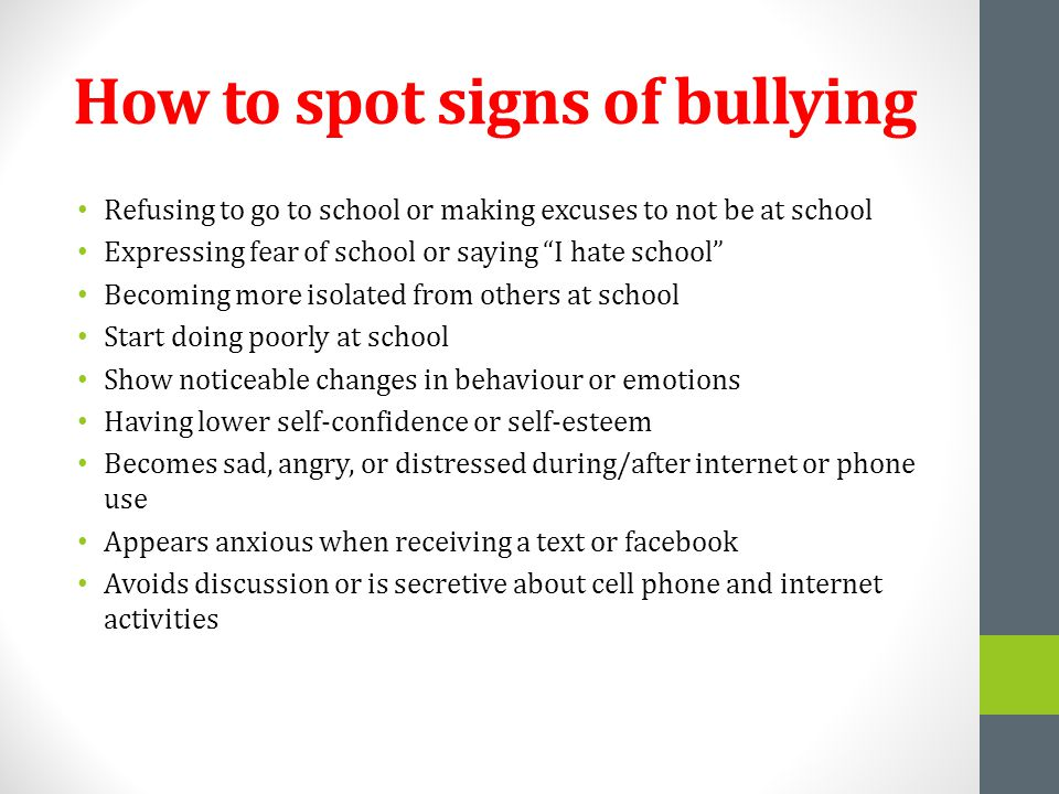 How to spot signs of bullying Refusing to go to school or making excuses to not be at school Expressing fear of school or saying I hate school Becoming more isolated from others at school Start doing poorly at school Show noticeable changes in behaviour or emotions Having lower self-confidence or self-esteem Becomes sad, angry, or distressed during/after internet or phone use Appears anxious when receiving a text or facebook Avoids discussion or is secretive about cell phone and internet activities