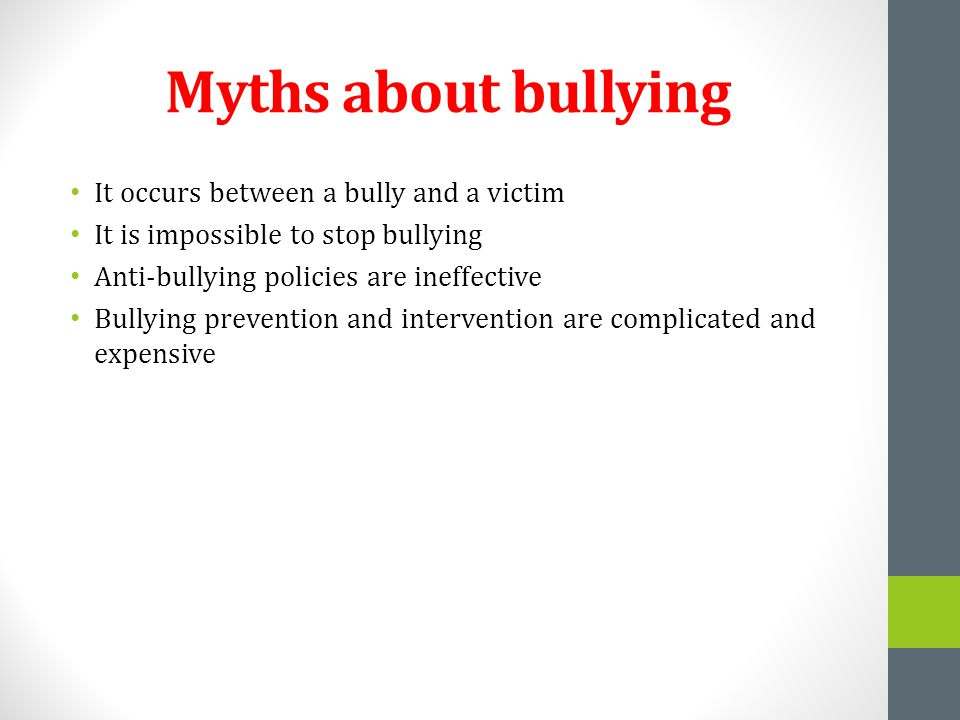 Myths about bullying It occurs between a bully and a victim It is impossible to stop bullying Anti-bullying policies are ineffective Bullying preventi