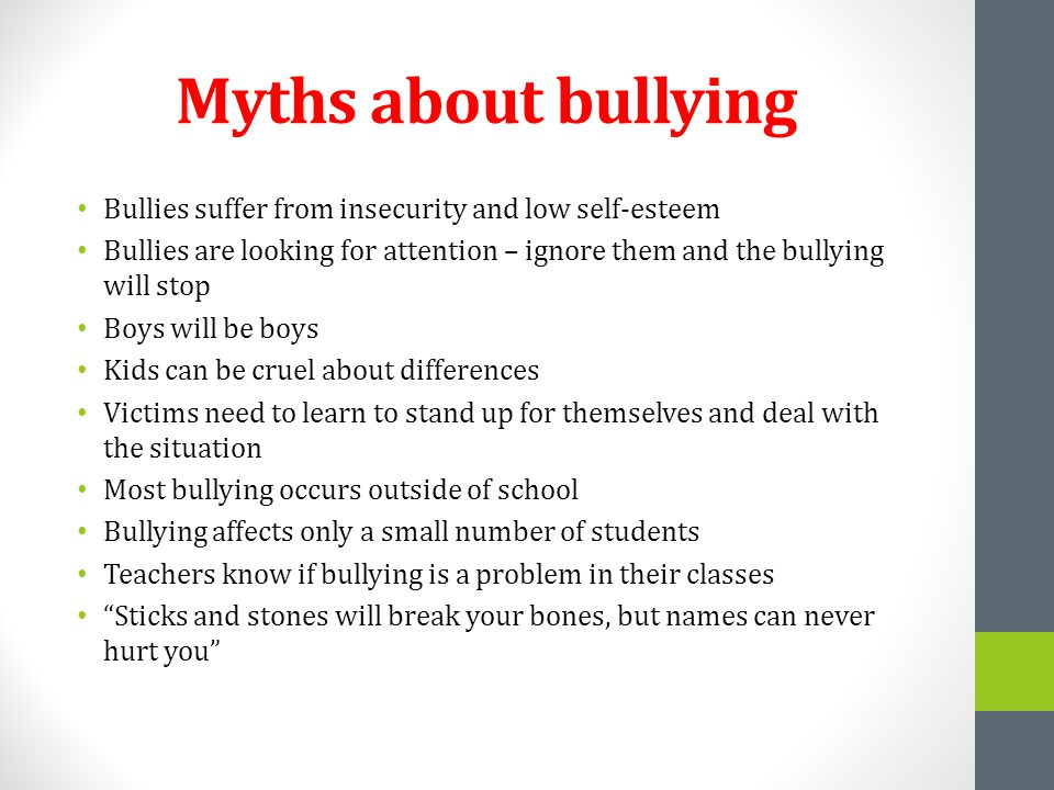 Myths about bullying Bullies suffer from insecurity and low self-esteem Bullies are looking for attention – ignore them and the bullying will stop Boys will be boys Kids can be cruel about differences Victims need to learn to stand up for themselves and deal with the situation Most bullying occurs outside of school Bullying affects only a small number of students Teachers know if bullying is a problem in their classes Sticks and stones will break your bones, but names can never hurt you