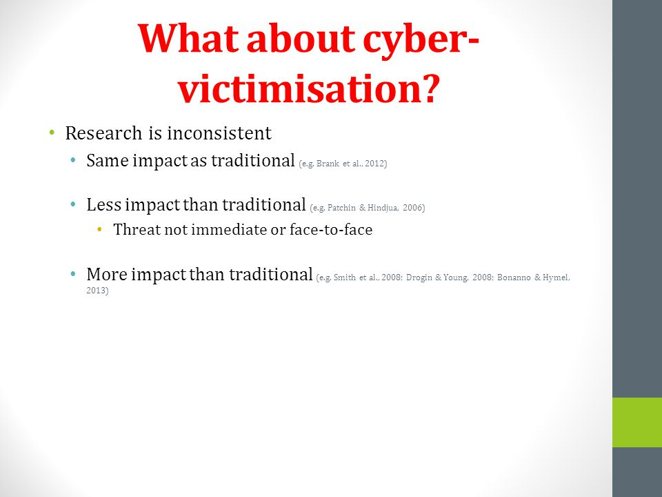What about cyber- victimisation? Research is inconsistent Same impact as traditional (e.g. Brank et al., 2012) Less impact than traditional (e.g. Patc