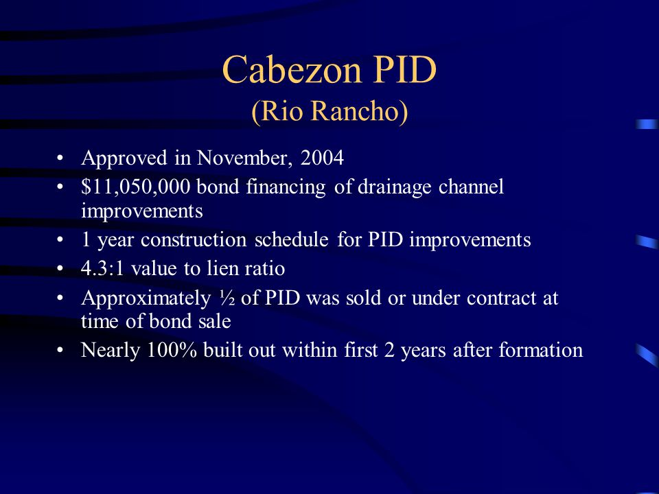 Cabezon PID (Rio Rancho) Approved in November, 2004 $11,050,000 bond financing of drainage channel improvements 1 year construction schedule for PID improvements 4.3:1 value to lien ratio Approximately ½ of PID was sold or under contract at time of bond sale Nearly 100% built out within first 2 years after formation
