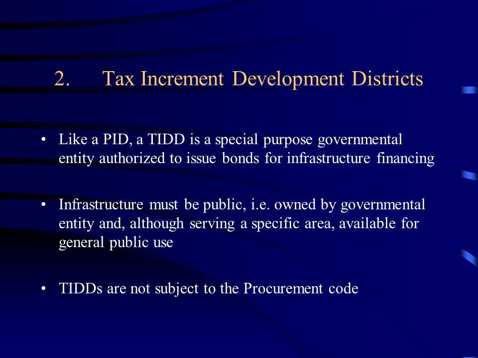 2.Tax Increment Development Districts Like a PID, a TIDD is a special purpose governmental entity authorized to issue bonds for infrastructure financing Infrastructure must be public, i.e.