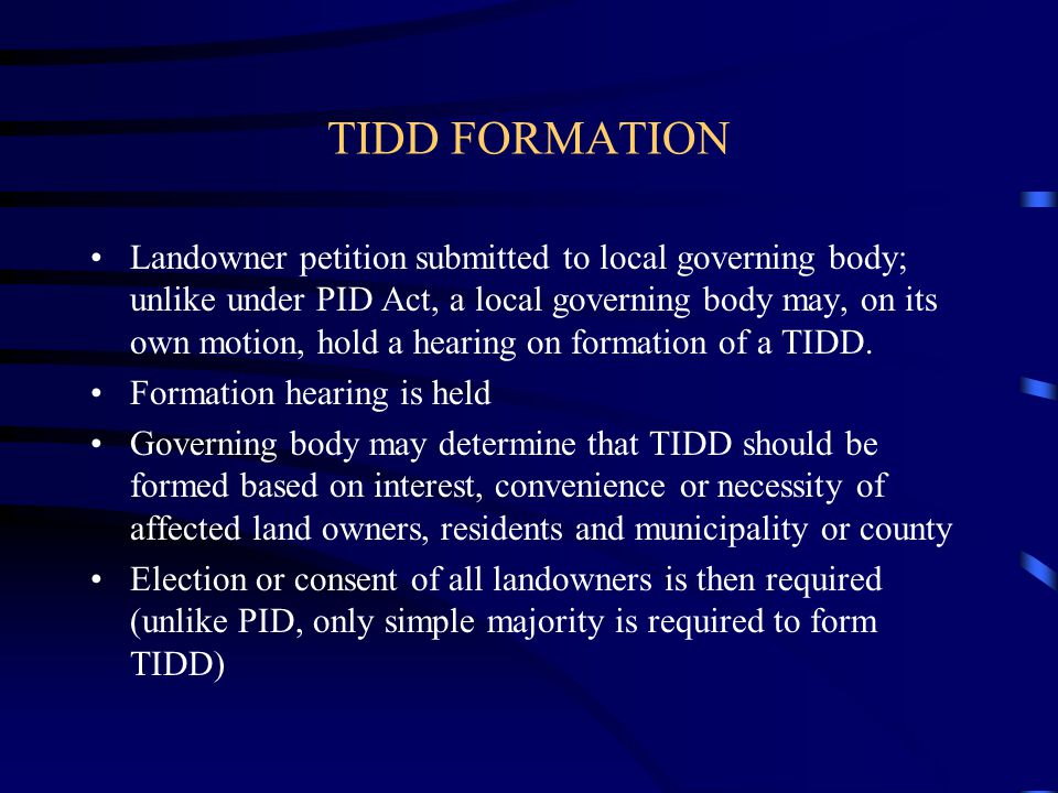 TIDD FORMATION Landowner petition submitted to local governing body; unlike under PID Act, a local governing body may, on its own motion, hold a hearing on formation of a TIDD.