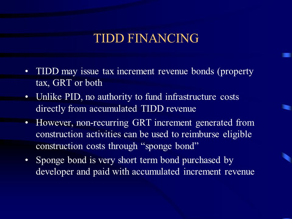 TIDD FINANCING TIDD may issue tax increment revenue bonds (property tax, GRT or both Unlike PID, no authority to fund infrastructure costs directly from accumulated TIDD revenue However, non-recurring GRT increment generated from construction activities can be used to reimburse eligible construction costs through sponge bond Sponge bond is very short term bond purchased by developer and paid with accumulated increment revenue