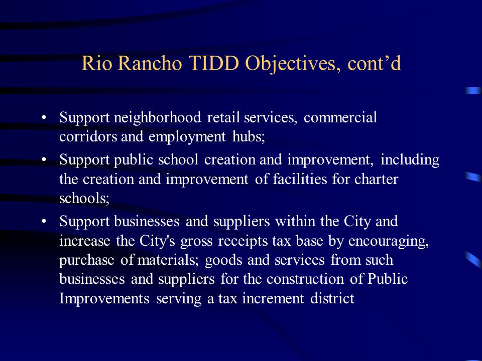 Rio Rancho TIDD Objectives, cont'd Support neighborhood retail services, commercial corridors and employment hubs; Support public school creation and improvement, including the creation and improvement of facilities for charter schools; Support businesses and suppliers within the City and increase the City s gross receipts tax base by encouraging, purchase of materials; goods and services from such businesses and suppliers for the construction of Public Improvements serving a tax increment district