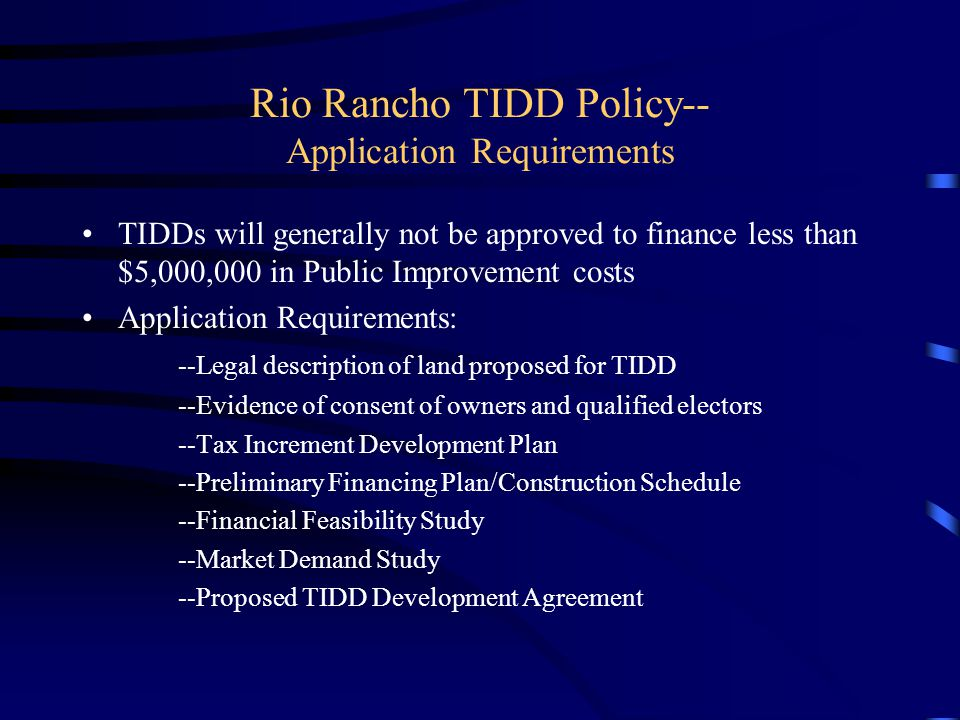 Rio Rancho TIDD Policy-- Application Requirements TIDDs will generally not be approved to finance less than $5,000,000 in Public Improvement costs Application Requirements: --Legal description of land proposed for TIDD --Evidence of consent of owners and qualified electors --Tax Increment Development Plan --Preliminary Financing Plan/Construction Schedule --Financial Feasibility Study --Market Demand Study --Proposed TIDD Development Agreement