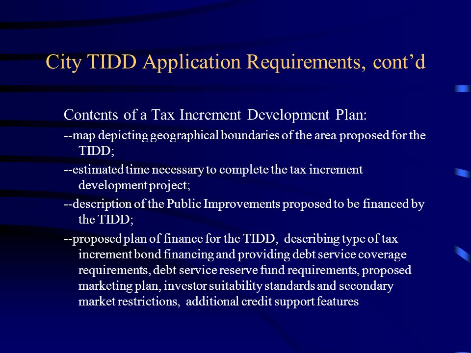 City TIDD Application Requirements, cont'd Contents of a Tax Increment Development Plan: --map depicting geographical boundaries of the area proposed for the TIDD; --estimated time necessary to complete the tax increment development project; --description of the Public Improvements proposed to be financed by the TIDD; --proposed plan of finance for the TIDD, describing type of tax increment bond financing and providing debt service coverage requirements, debt service reserve fund requirements, proposed marketing plan, investor suitability standards and secondary market restrictions, additional credit support features
