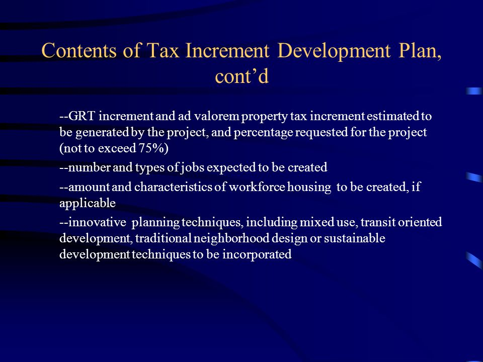 Contents of Tax Increment Development Plan, cont'd --GRT increment and ad valorem property tax increment estimated to be generated by the project, and percentage requested for the project (not to exceed 75%) --number and types of jobs expected to be created --amount and characteristics of workforce housing to be created, if applicable --innovative planning techniques, including mixed use, transit oriented development, traditional neighborhood design or sustainable development techniques to be incorporated