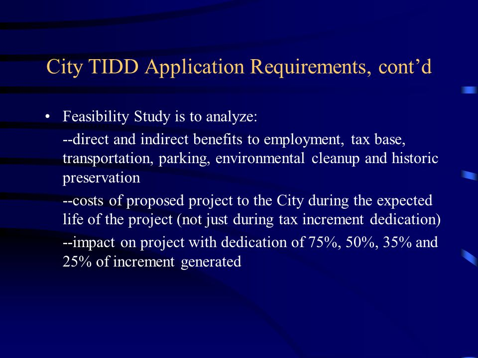 City TIDD Application Requirements, cont'd Feasibility Study is to analyze: --direct and indirect benefits to employment, tax base, transportation, parking, environmental cleanup and historic preservation --costs of proposed project to the City during the expected life of the project (not just during tax increment dedication) --impact on project with dedication of 75%, 50%, 35% and 25% of increment generated