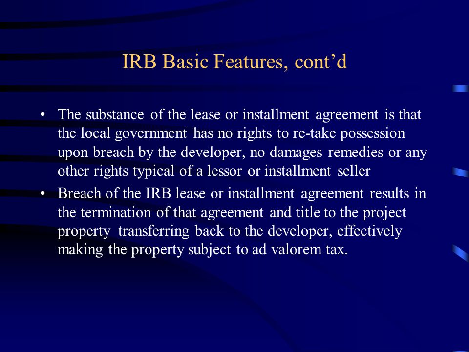 IRB Basic Features, cont'd The substance of the lease or installment agreement is that the local government has no rights to re-take possession upon breach by the developer, no damages remedies or any other rights typical of a lessor or installment seller Breach of the IRB lease or installment agreement results in the termination of that agreement and title to the project property transferring back to the developer, effectively making the property subject to ad valorem tax.