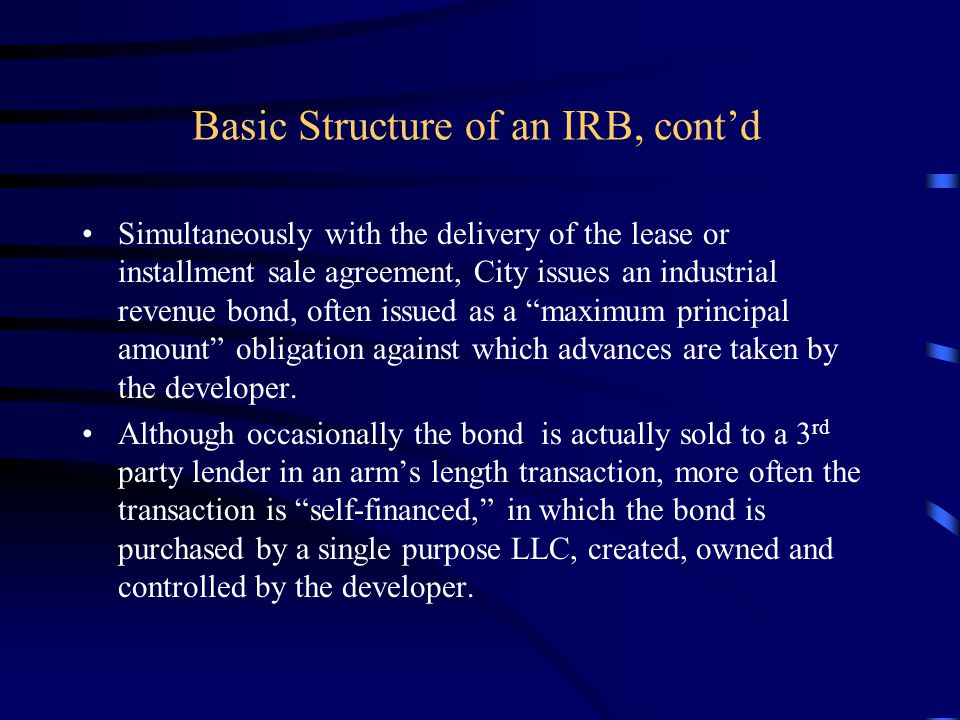 Basic Structure of an IRB, cont'd Simultaneously with the delivery of the lease or installment sale agreement, City issues an industrial revenue bond, often issued as a maximum principal amount obligation against which advances are taken by the developer.