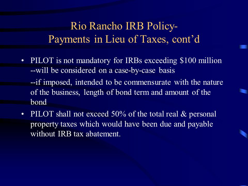 Rio Rancho IRB Policy- Payments in Lieu of Taxes, cont'd PILOT is not mandatory for IRBs exceeding $100 million --will be considered on a case-by-case basis --if imposed, intended to be commensurate with the nature of the business, length of bond term and amount of the bond PILOT shall not exceed 50% of the total real & personal property taxes which would have been due and payable without IRB tax abatement.