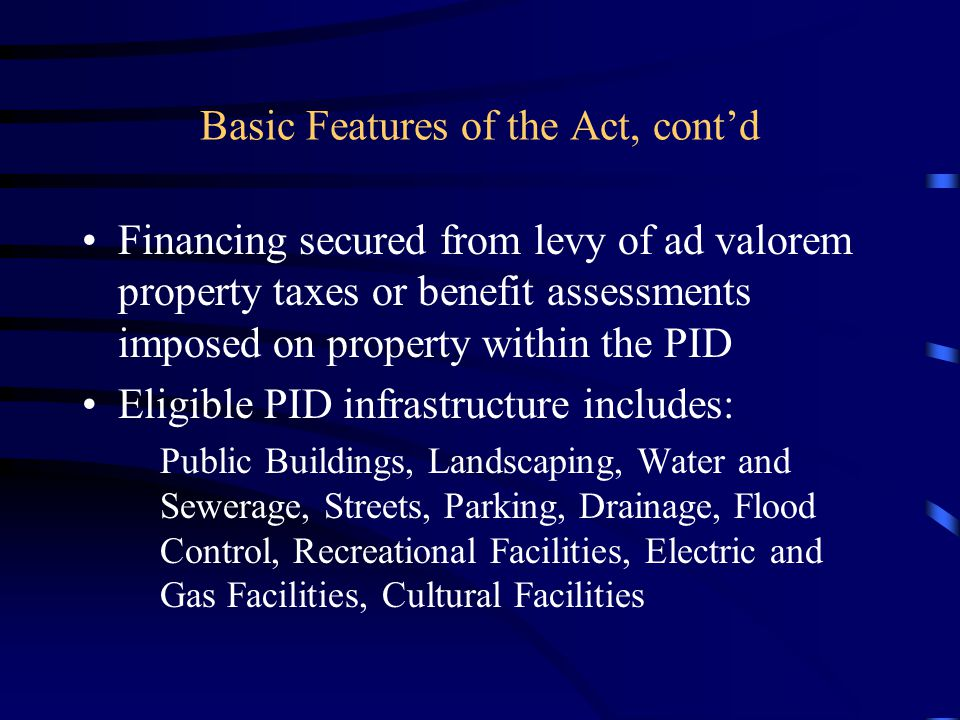 Basic Features of the Act, cont'd Financing secured from levy of ad valorem property taxes or benefit assessments imposed on property within the PID Eligible PID infrastructure includes: Public Buildings, Landscaping, Water and Sewerage, Streets, Parking, Drainage, Flood Control, Recreational Facilities, Electric and Gas Facilities, Cultural Facilities