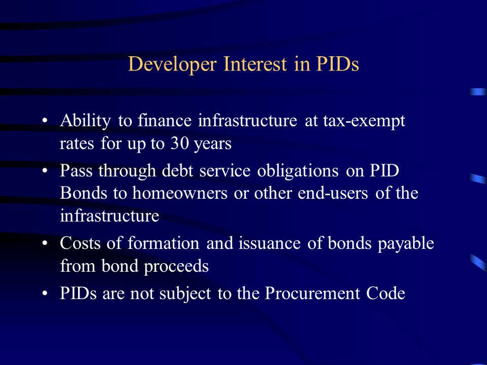 Developer Interest in PIDs Ability to finance infrastructure at tax-exempt rates for up to 30 years Pass through debt service obligations on PID Bonds to homeowners or other end-users of the infrastructure Costs of formation and issuance of bonds payable from bond proceeds PIDs are not subject to the Procurement Code