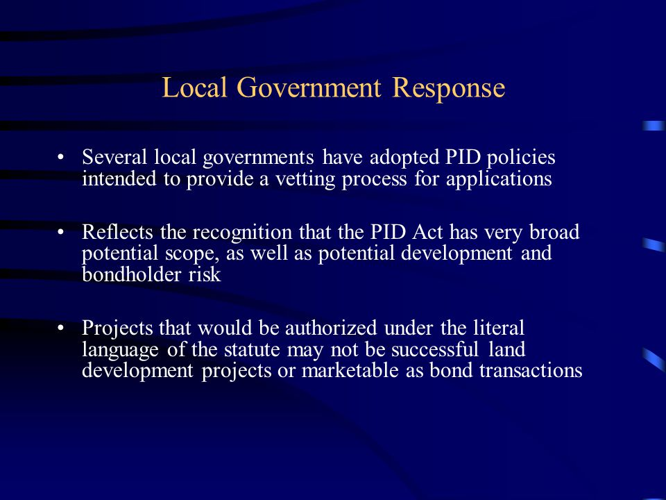 Local Government Response Several local governments have adopted PID policies intended to provide a vetting process for applications Reflects the recognition that the PID Act has very broad potential scope, as well as potential development and bondholder risk Projects that would be authorized under the literal language of the statute may not be successful land development projects or marketable as bond transactions