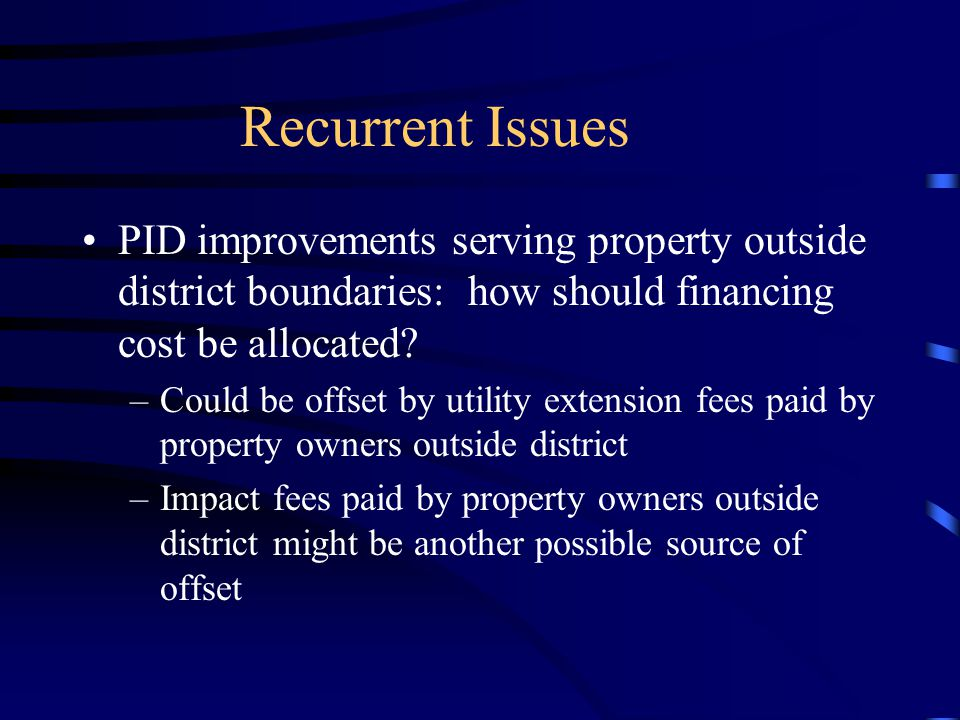 Recurrent Issues PID improvements serving property outside district boundaries: how should financing cost be allocated.