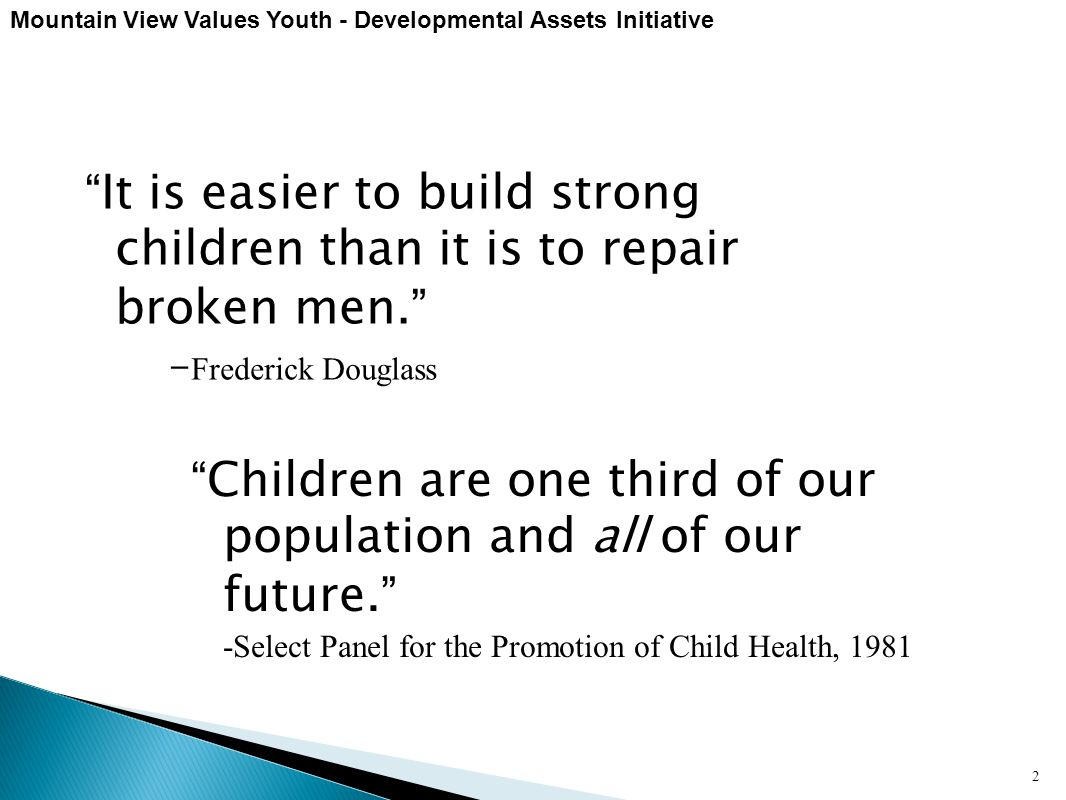 "Mountain View Values Youth - Developmental Assets Initiative 2 ""It is easier to build strong children than it is to repair broken men."" - Frederick Do"