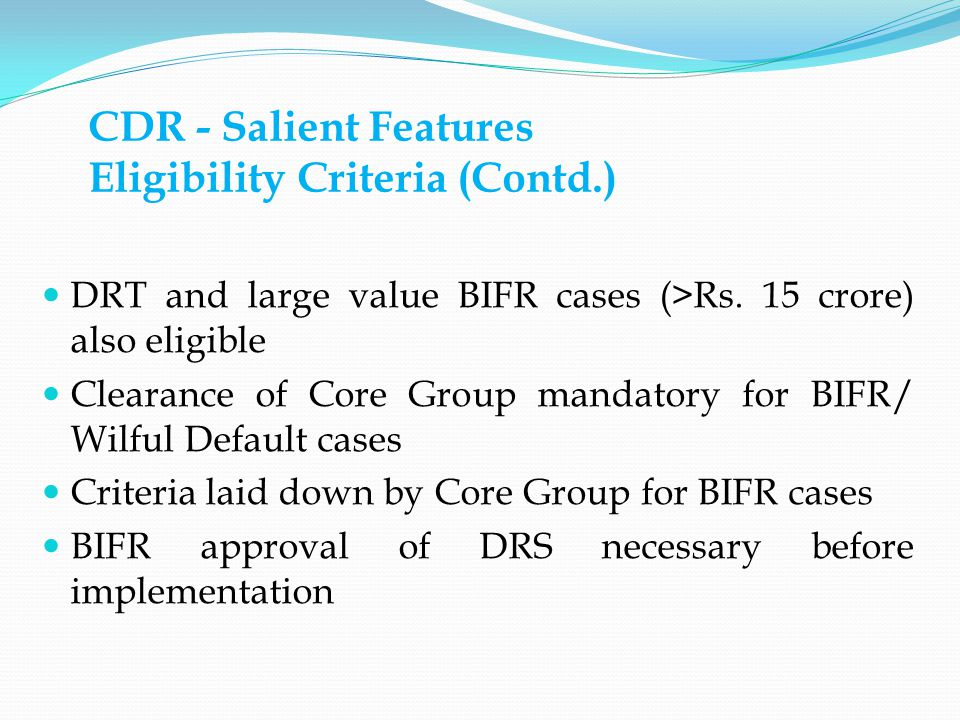 CDR - Salient Features Eligibility Criteria (Contd.) DRT and large value BIFR cases (>Rs.