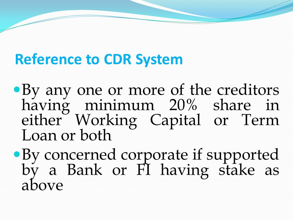 Reference to CDR System By any one or more of the creditors having minimum 20% share in either Working Capital or Term Loan or both By concerned corporate if supported by a Bank or FI having stake as above