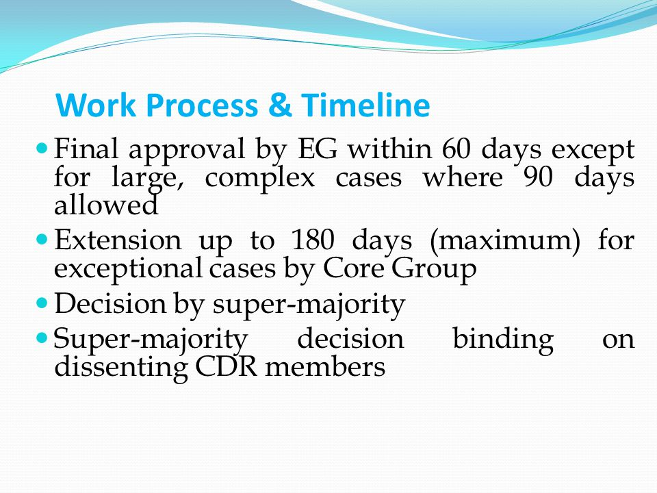 Work Process & Timeline Final approval by EG within 60 days except for large, complex cases where 90 days allowed Extension up to 180 days (maximum) for exceptional cases by Core Group Decision by super-majority Super-majority decision binding on dissenting CDR members