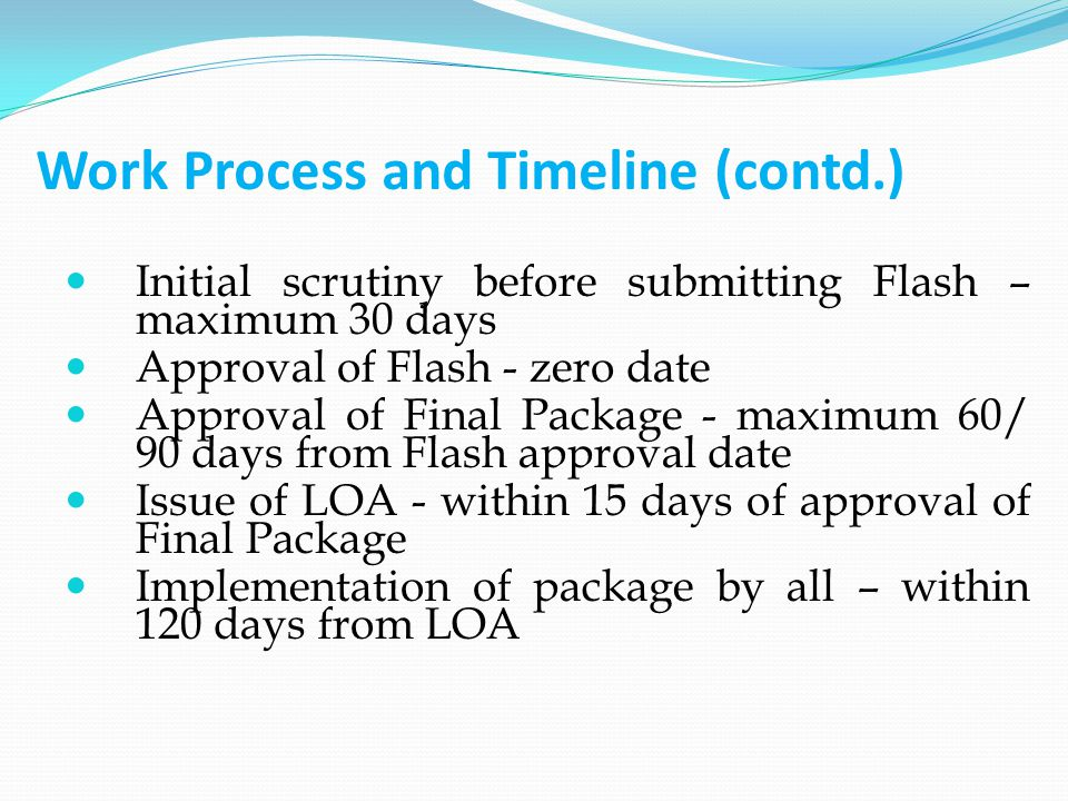 Work Process and Timeline (contd.) Initial scrutiny before submitting Flash – maximum 30 days Approval of Flash - zero date Approval of Final Package - maximum 60/ 90 days from Flash approval date Issue of LOA - within 15 days of approval of Final Package Implementation of package by all – within 120 days from LOA