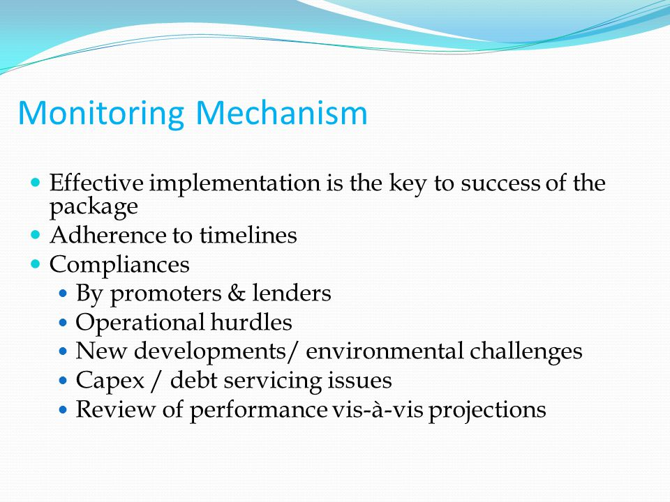 Monitoring Mechanism Effective implementation is the key to success of the package Adherence to timelines Compliances By promoters & lenders Operational hurdles New developments/ environmental challenges Capex / debt servicing issues Review of performance vis-à-vis projections