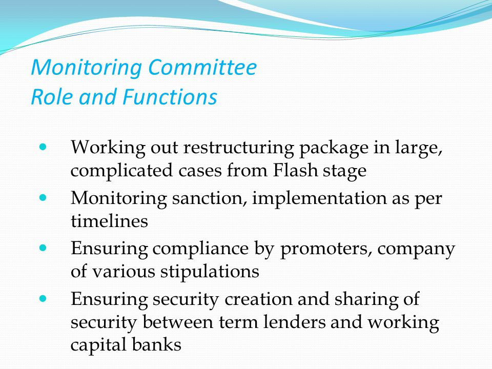 Monitoring Committee Role and Functions Working out restructuring package in large, complicated cases from Flash stage Monitoring sanction, implementation as per timelines Ensuring compliance by promoters, company of various stipulations Ensuring security creation and sharing of security between term lenders and working capital banks