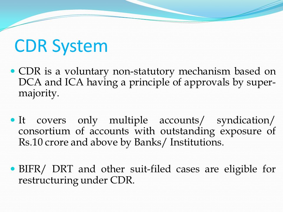 CDR System CDR is a voluntary non-statutory mechanism based on DCA and ICA having a principle of approvals by super- majority.