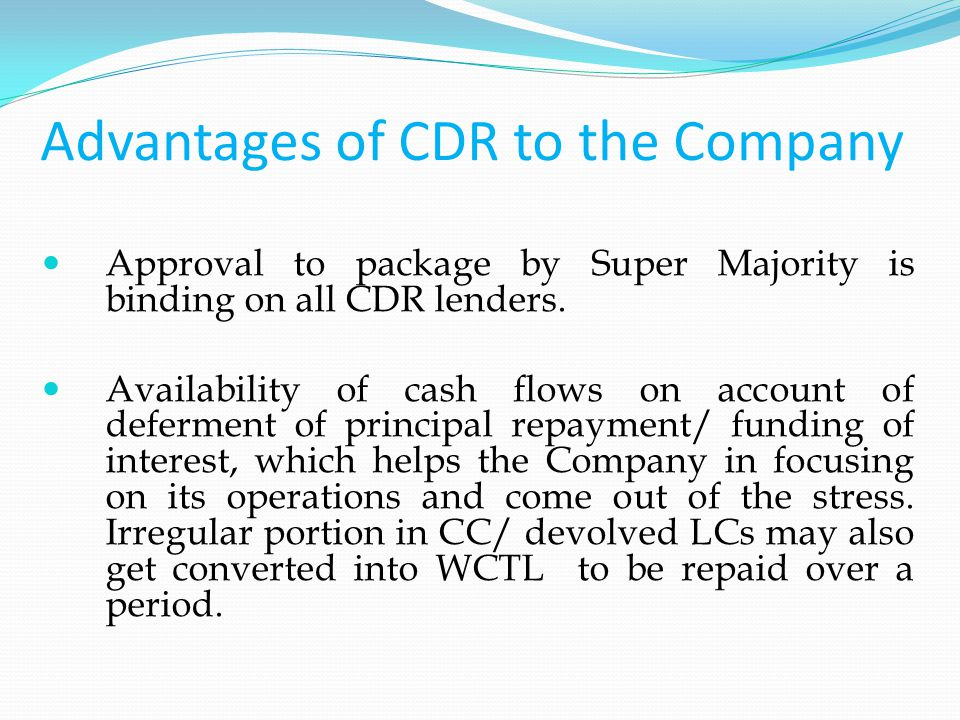 Advantages of CDR to the Company Approval to package by Super Majority is binding on all CDR lenders.