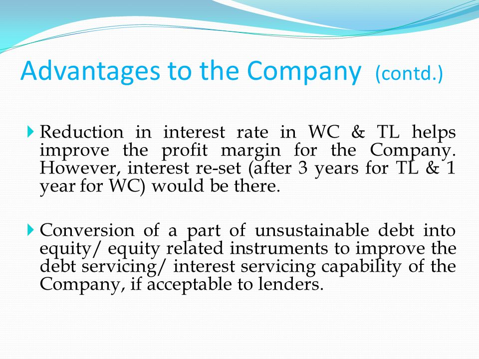 Advantages to the Company (contd.)  Reduction in interest rate in WC & TL helps improve the profit margin for the Company.