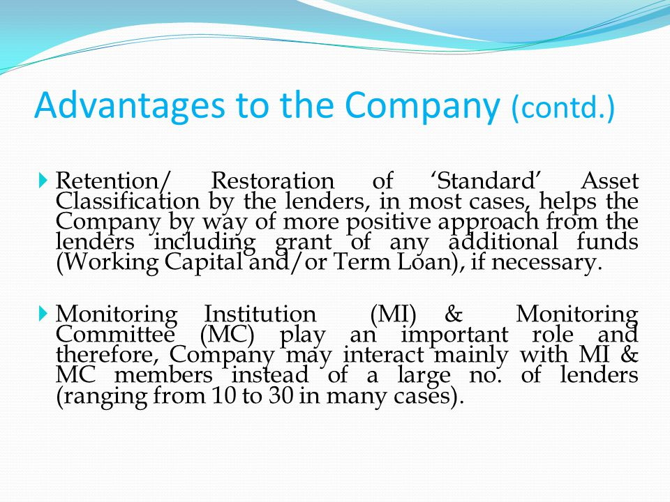 Advantages to the Company (contd.)  Retention/ Restoration of 'Standard' Asset Classification by the lenders, in most cases, helps the Company by way of more positive approach from the lenders including grant of any additional funds (Working Capital and/or Term Loan), if necessary.
