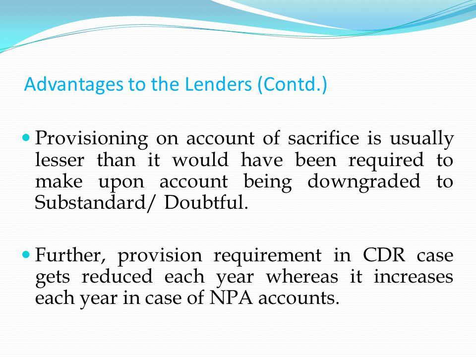 Advantages to the Lenders (Contd.) Provisioning on account of sacrifice is usually lesser than it would have been required to make upon account being downgraded to Substandard/ Doubtful.