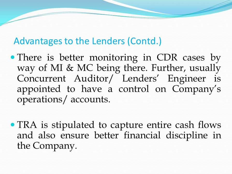 Advantages to the Lenders (Contd.) There is better monitoring in CDR cases by way of MI & MC being there.
