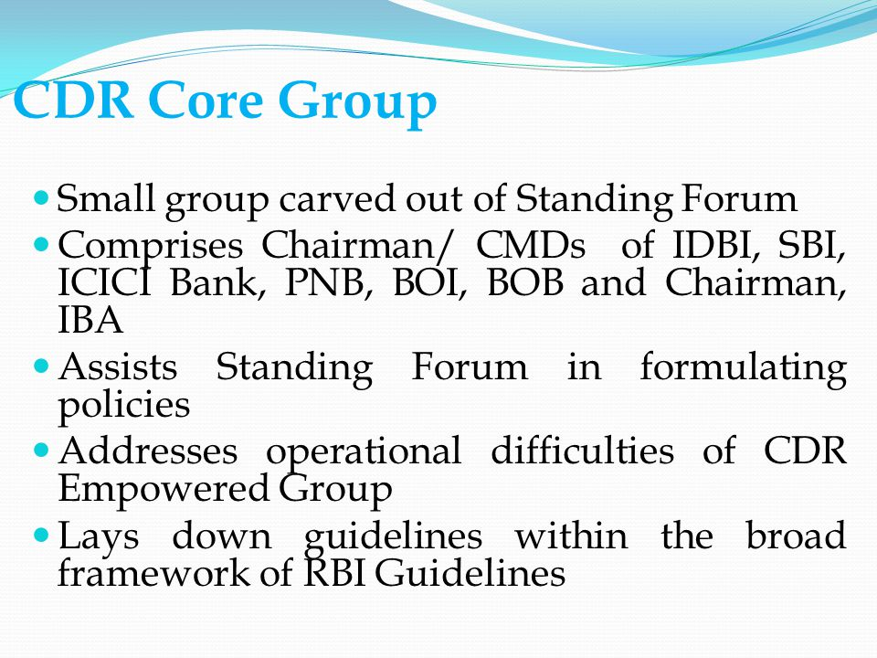 CDR Core Group Small group carved out of Standing Forum Comprises Chairman/ CMDs of IDBI, SBI, ICICI Bank, PNB, BOI, BOB and Chairman, IBA Assists Standing Forum in formulating policies Addresses operational difficulties of CDR Empowered Group Lays down guidelines within the broad framework of RBI Guidelines