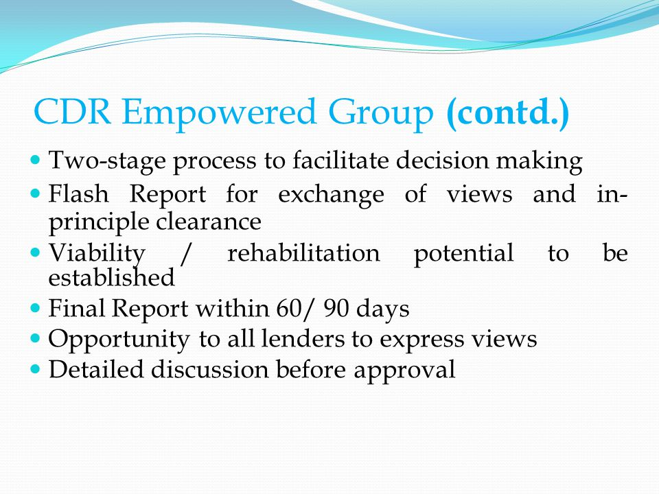 CDR Empowered Group (contd.) Two-stage process to facilitate decision making Flash Report for exchange of views and in- principle clearance Viability / rehabilitation potential to be established Final Report within 60/ 90 days Opportunity to all lenders to express views Detailed discussion before approval