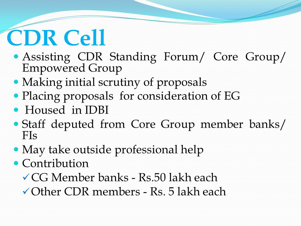 CDR Cell Assisting CDR Standing Forum/ Core Group/ Empowered Group Making initial scrutiny of proposals Placing proposals for consideration of EG Housed in IDBI Staff deputed from Core Group member banks/ FIs May take outside professional help Contribution CG Member banks - Rs.50 lakh each Other CDR members - Rs.