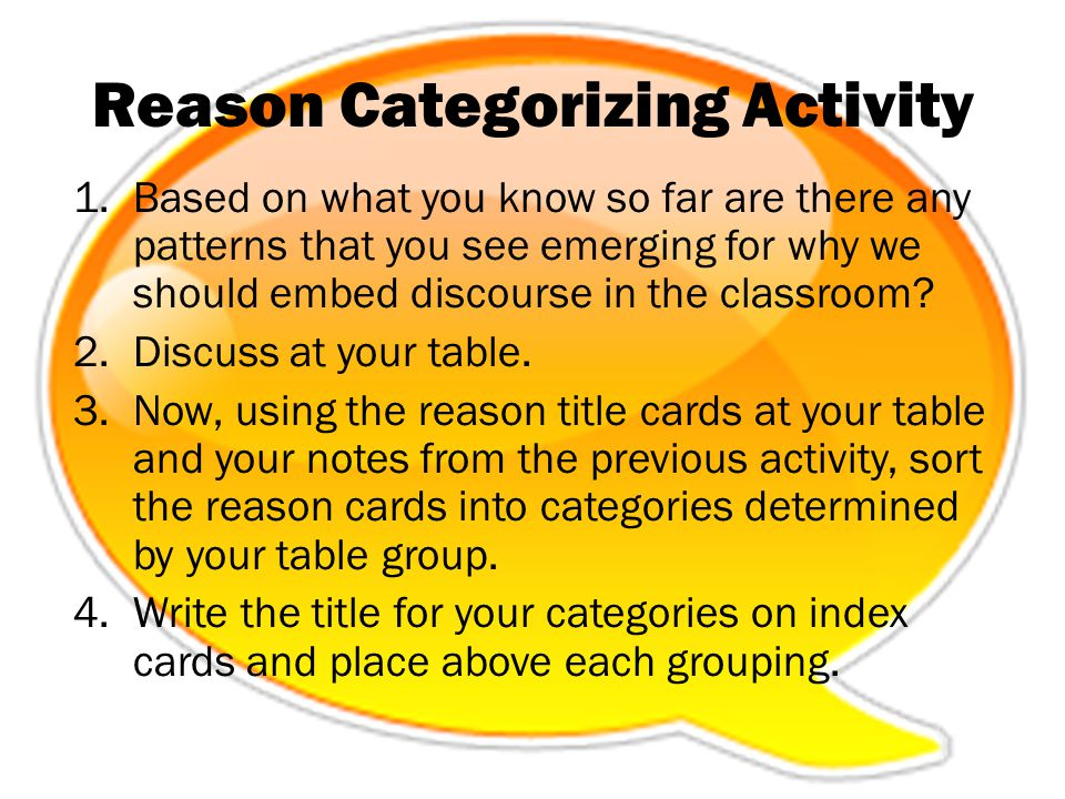 Reason Categorizing Activity 1.Based on what you know so far are there any patterns that you see emerging for why we should embed discourse in the cla