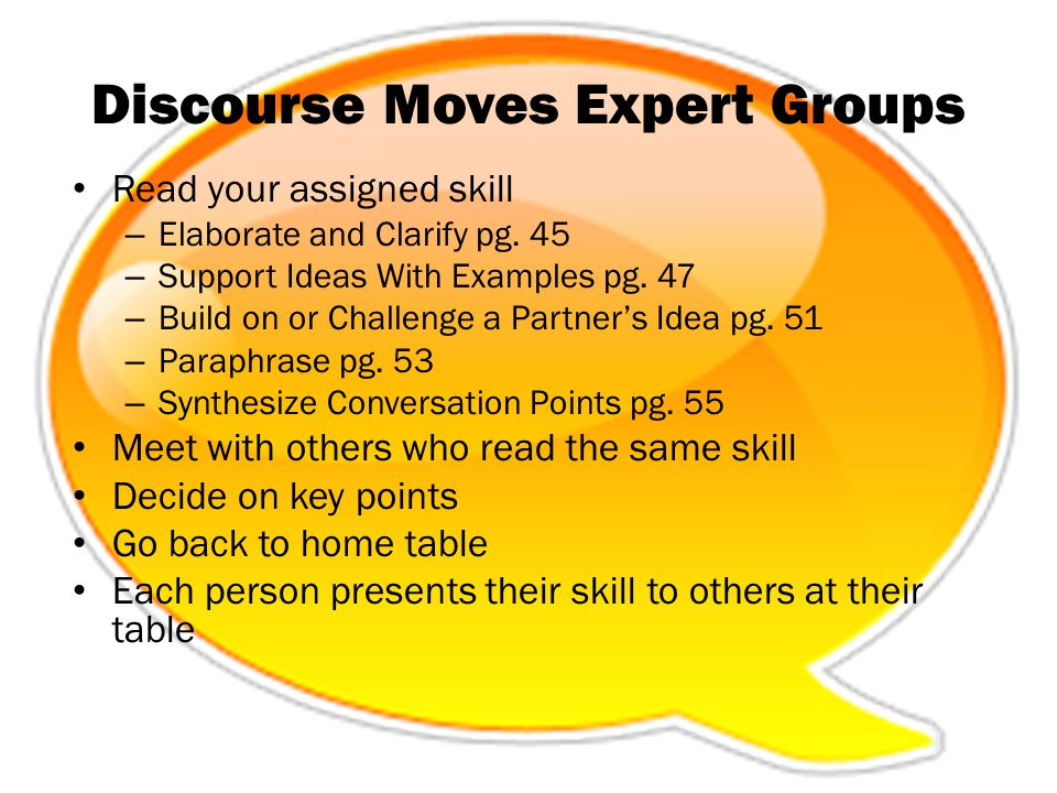 Discourse Moves Expert Groups Read your assigned skill – Elaborate and Clarify pg. 45 – Support Ideas With Examples pg. 47 – Build on or Challenge a P