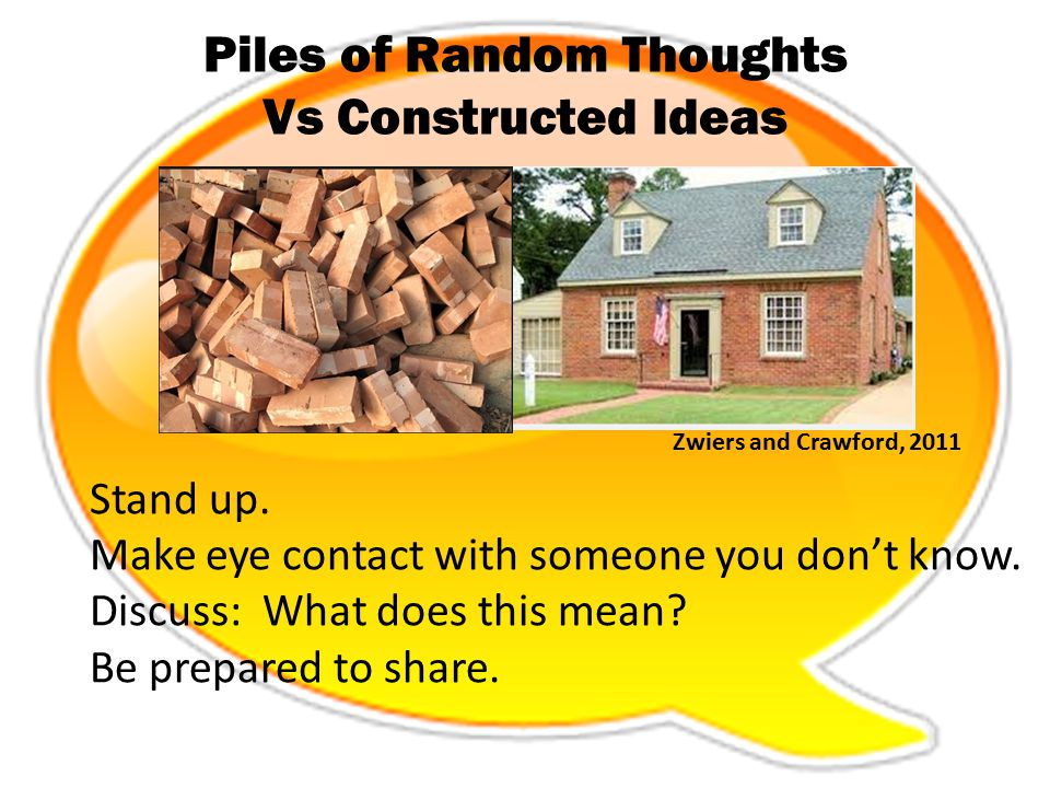Piles of Random Thoughts Vs Constructed Ideas Zwiers and Crawford, 2011 Stand up. Make eye contact with someone you don't know. Discuss: What does thi