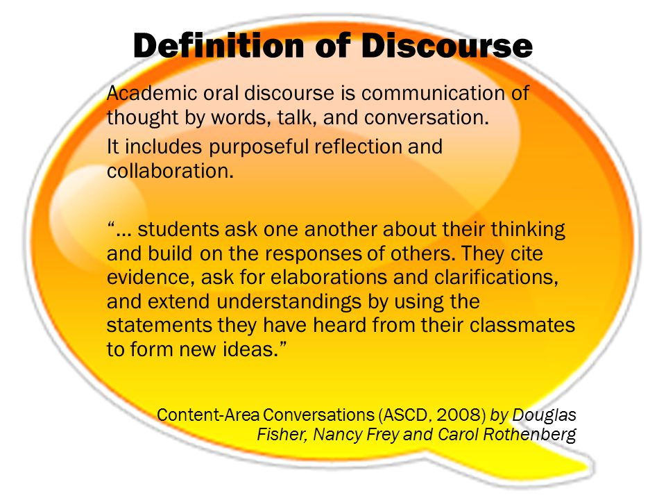 Definition of Discourse Academic oral discourse is communication of thought by words, talk, and conversation. It includes purposeful reflection and co