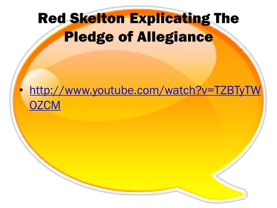 Red Skelton Explicating The Pledge of Allegiance http://www.youtube.com/watch?v=TZBTyTW OZCM http://www.youtube.com/watch?v=TZBTyTW OZCM