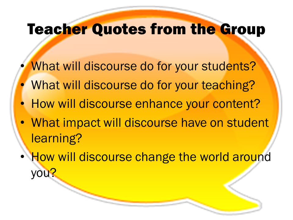 Teacher Quotes from the Group What will discourse do for your students? What will discourse do for your teaching? How will discourse enhance your cont