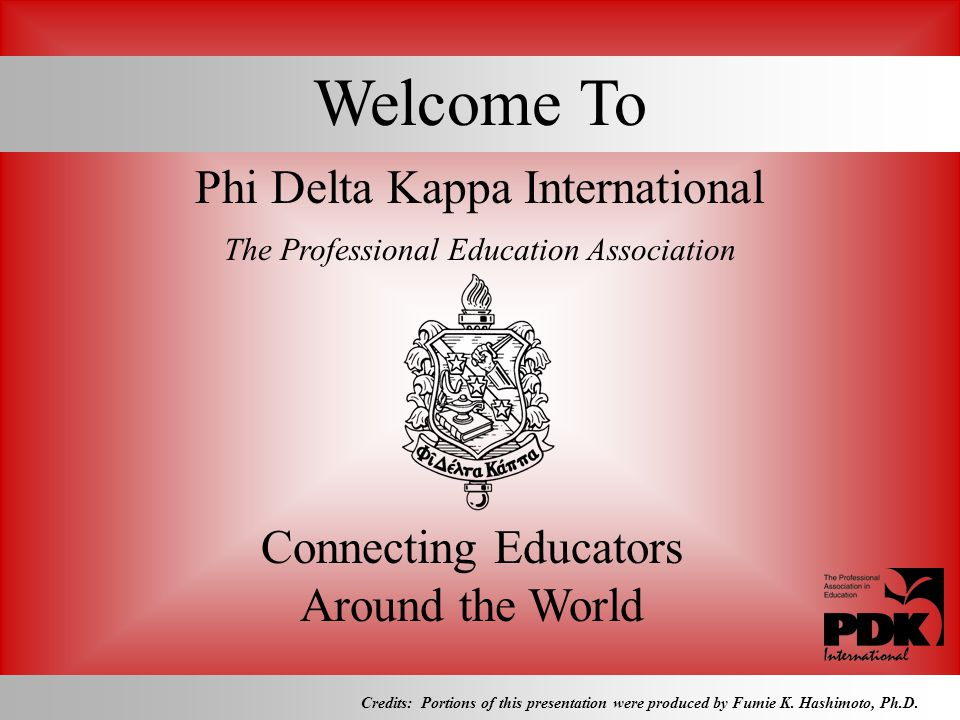 Welcome To Phi Delta Kappa International The Professional Education Association Connecting Educators Around the World Credits: Portions of this presen