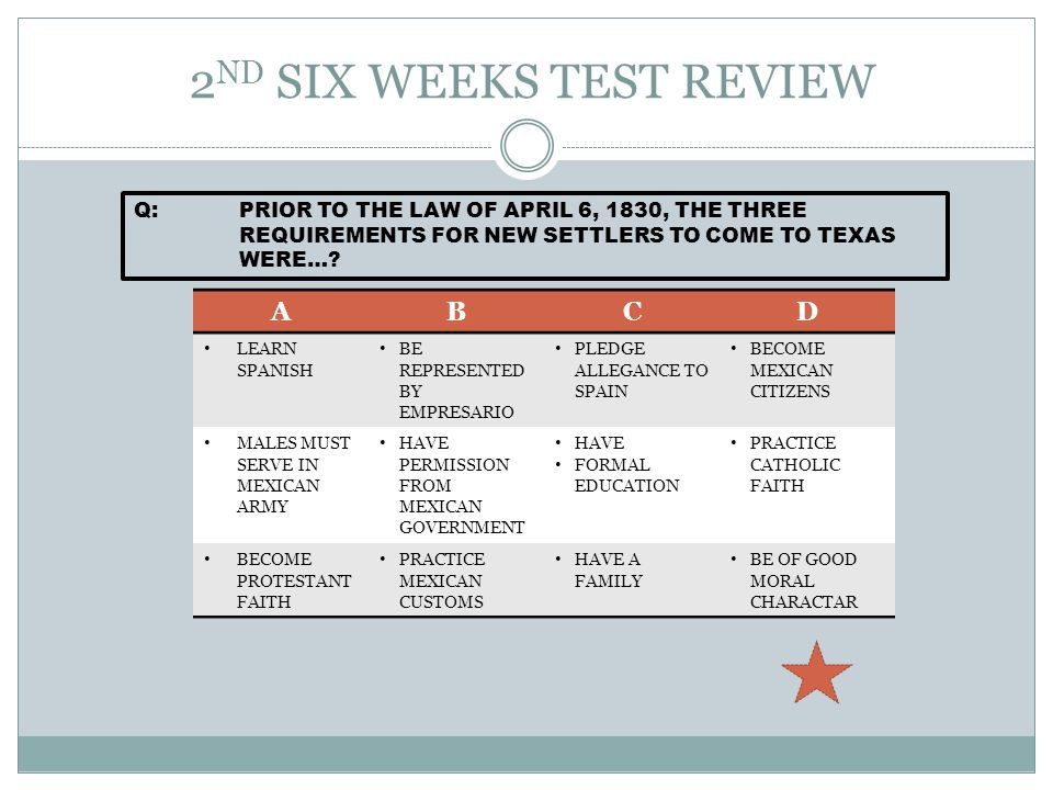 2 ND SIX WEEKS TEST REVIEW Q:PRIOR TO THE LAW OF APRIL 6, 1830, THE THREE REQUIREMENTS FOR NEW SETTLERS TO COME TO TEXAS WERE….
