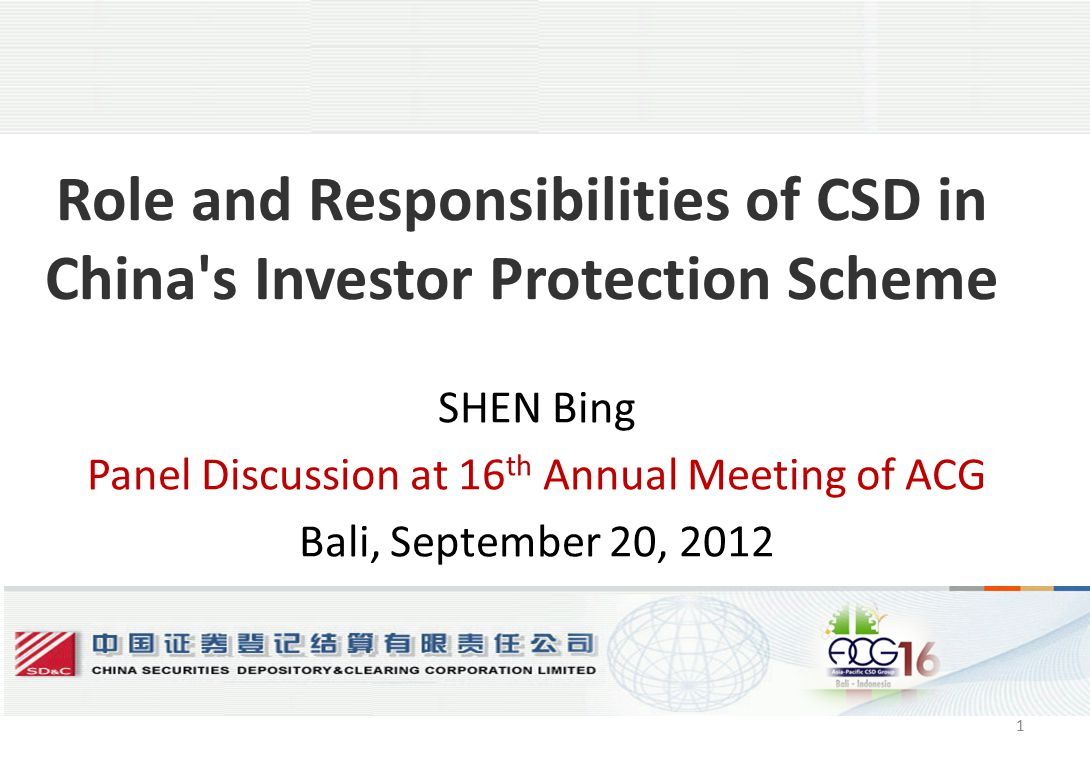 1 Role and Responsibilities of CSD in China s Investor Protection Scheme SHEN Bing Panel Discussion at 16 th Annual Meeting of ACG Bali, September 20, 2012 1