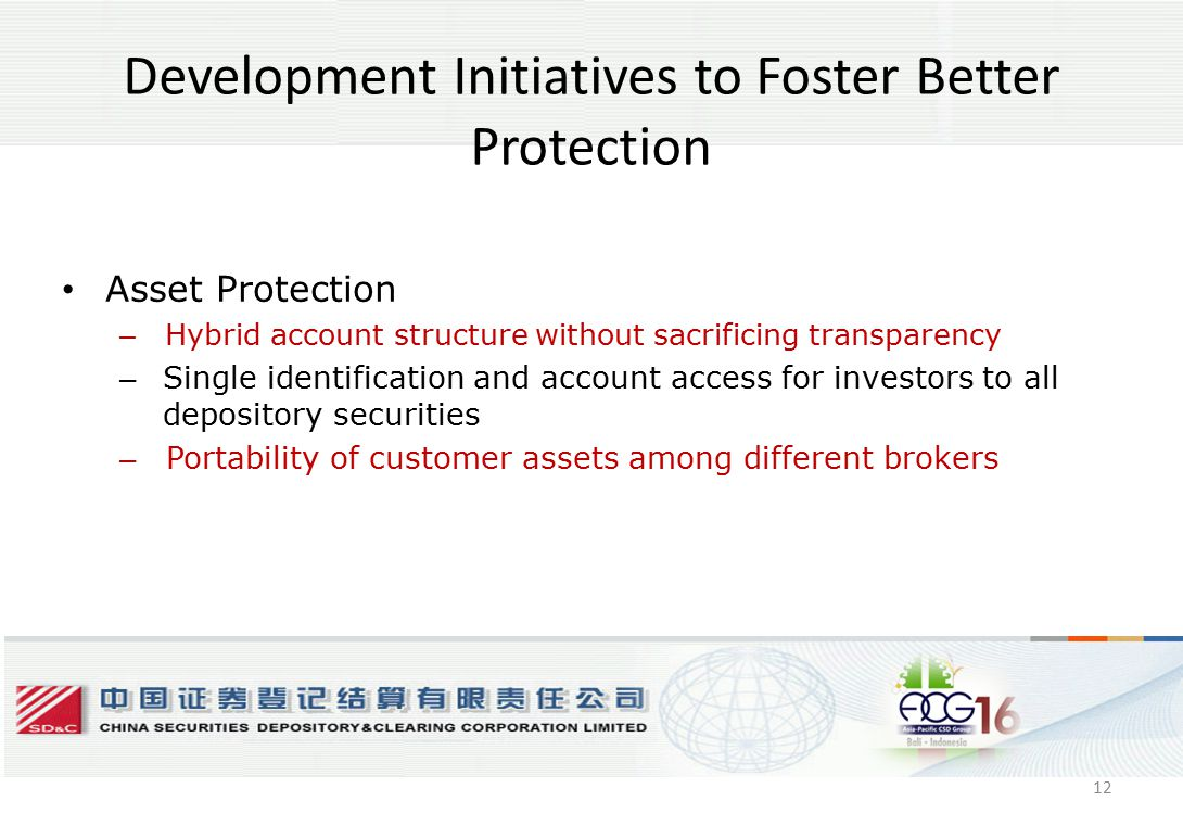 12 Development Initiatives to Foster Better Protection Asset Protection – Hybrid account structure without sacrificing transparency – Single identification and account access for investors to all depository securities – Portability of customer assets among different brokers 12