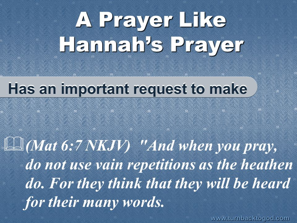 A Prayer Like Hannah's Prayer  (Mat 6:7 NKJV) And when you pray, do not use vain repetitions as the heathen do.