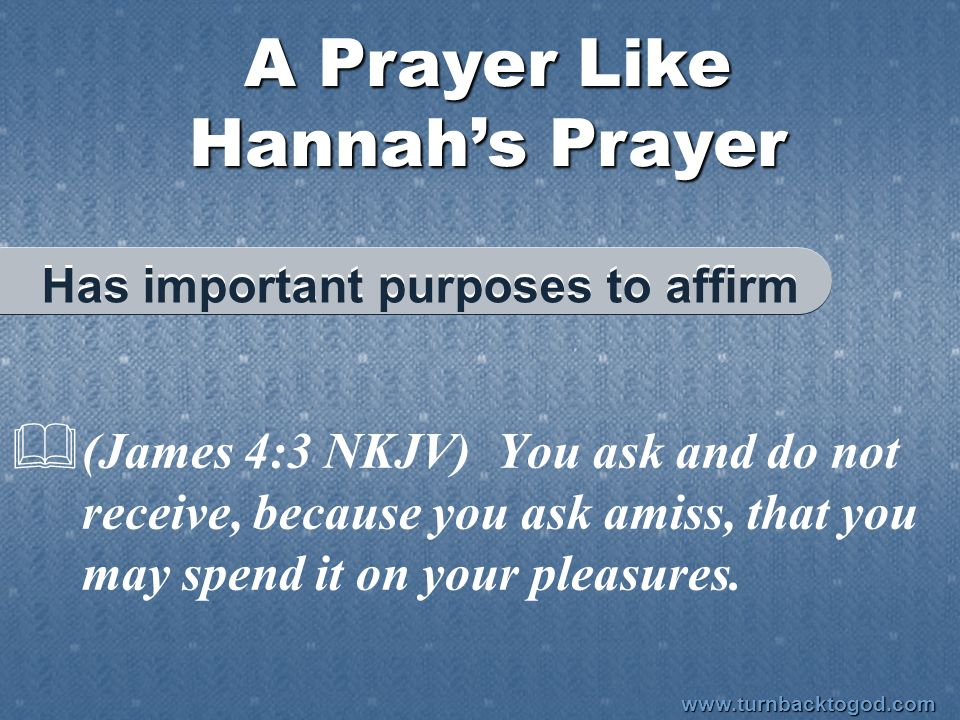 A Prayer Like Hannah's Prayer  (James 4:3 NKJV) You ask and do not receive, because you ask amiss, that you may spend it on your pleasures.